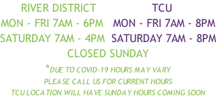 River District                tcu Mon - fri 7am - 6pm   Mon - fri 7am - 8pm Saturday 7am - 4pm  Saturday 7am - 8pm Closed Sunday *Due to covid-19 hours may vary Please call us for current hours TCU Location will have Sunday hours coming soon
