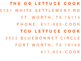 The OG Lettuce Cook 5101 White settlement rd Ft. Worth, tx 76114 Phone: 817-989-cook Tcu lettuce cook 3522 Bluebonnet circle Fort worth, tx 76109 817-924-cook