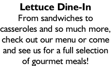 Lettuce Dine-In From sandwiches to casseroles and so much more, check out our menu or come and see us for a full selection of gourmet meals!